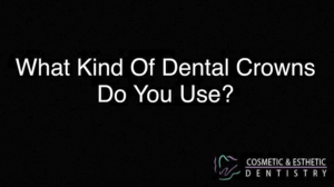 What Kind Of Dental Crowns Do You Use?